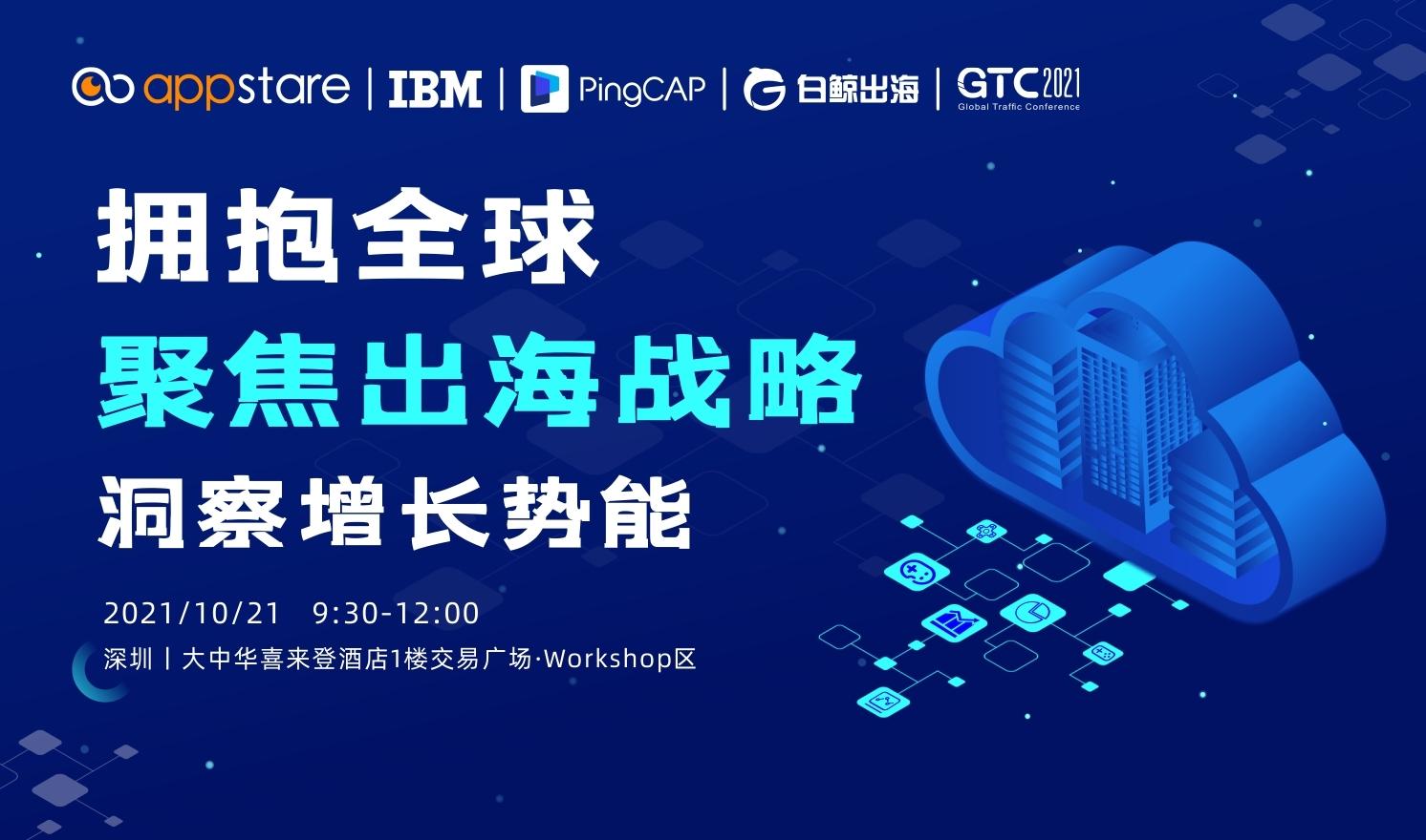 GTC2021全球流量大会—拥抱全球 聚焦出海战略 洞察增长势能Workshop上午场(2021-10-21)